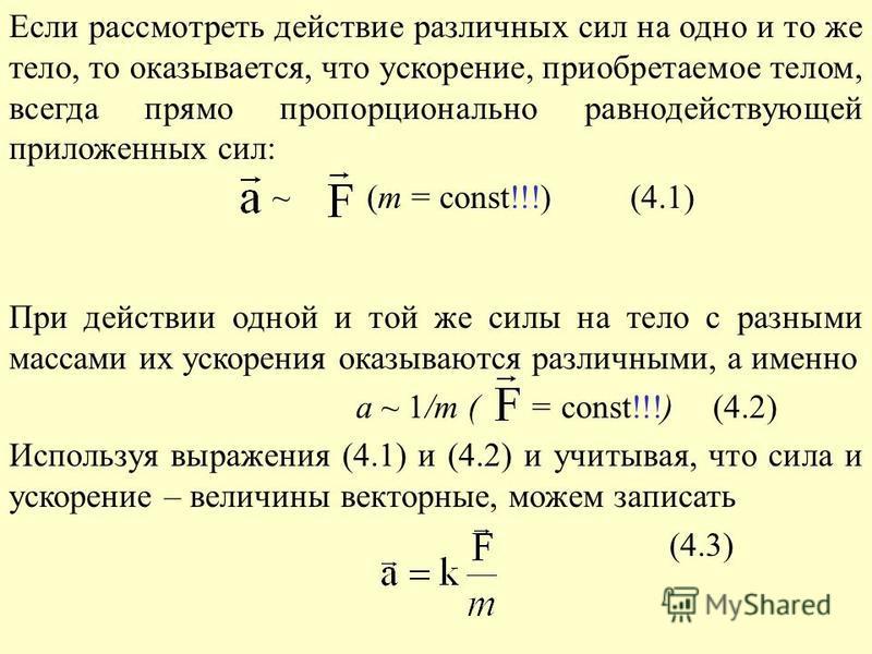 Если рассмотреть действие различных сил на одно и то же тело, то оказывается, что ускорение, приобретаемое телом, всегда прямо пропорционально равнодействующей приложенных сил: ~ (m = const!!!) (4.1) При действии одной и той же силы на тело с разными