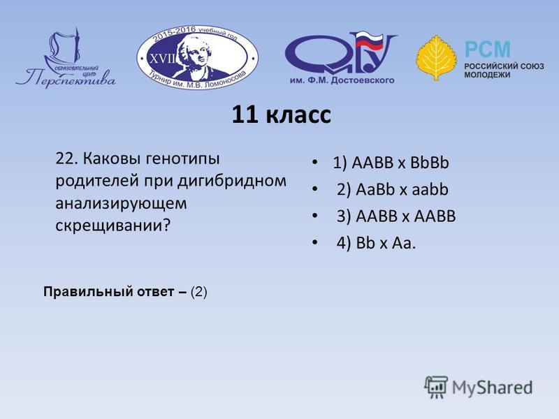11 класс 22. Каковы генотипы родителей при дигибридном анализирующем скрещивании? 1) ААВВ х ВbВb 2) АаВb х ааbb 3) ААВВ х ААВВ 4) Вb х Аа. Правильный ответ – (2)