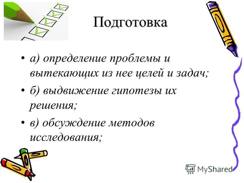Подготовка а) определение проблемы и вытекающих из нее целей и задач; б) выдвижение гипотезы их решения; в) обсуждение методов исследования;