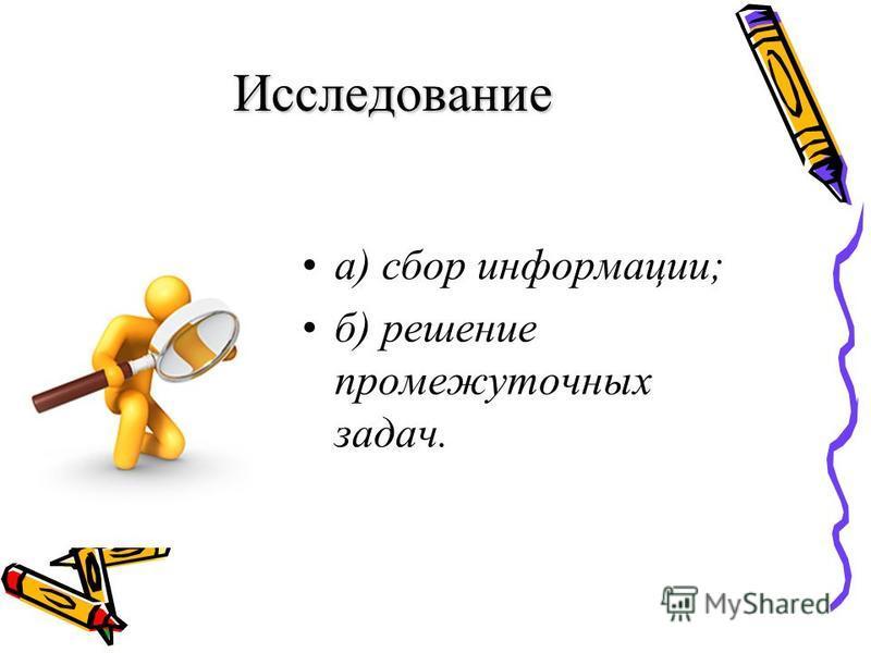 Исследование а) сбор информации; б) решение промежуточных задач.