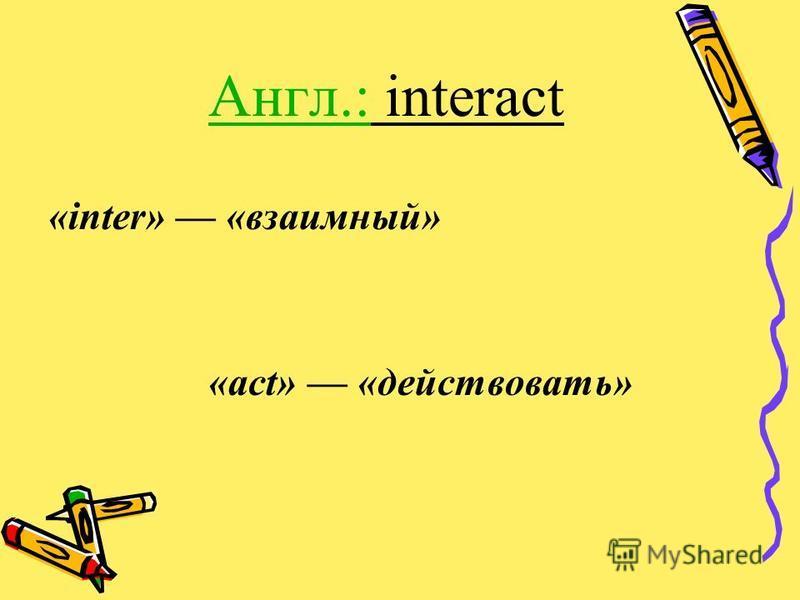 Англ.: interact «inter» «взаимный» «act» «действовать»