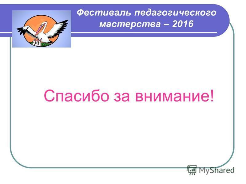 Спасибо за внимание! Фестиваль педагогического мастерства – 2016