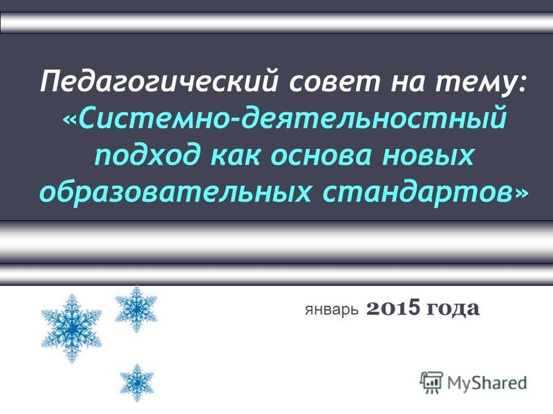 Педагогический совет на тему: «Системно-деятельностный подход как основа новых образовательных стандартов» январь 201 5 года