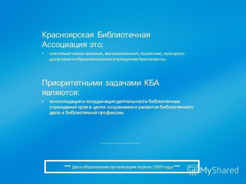 *** Дата образования организации апрель 1999 года *** Красноярская Библиотечная Ассоциация это: ключевые члены краевые, муниципальные, вузовские, культурно - досуговые и образовательные учреждения Красноярска. Приоритетными задачами КБА являются: кон