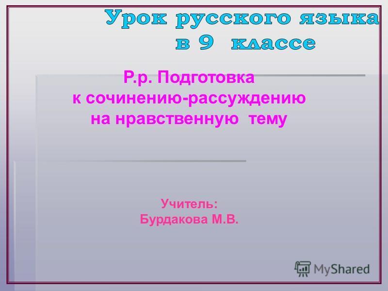 Р.р. Подготовка к сочинению-рассуждению на нравственную тему Учитель: Бурдакова М.В.