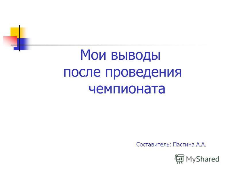 Мои выводы после проведения чемпионата Составитель: Пасгина А.А.