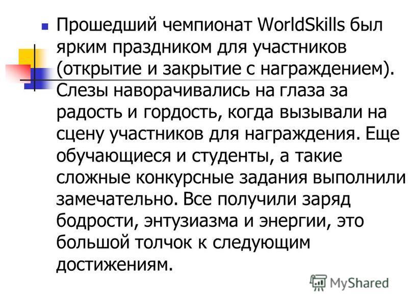 Прошедший чемпионат WorldSkills был ярким праздником для участников (открытие и закрытие с награждением). Слезы наворачивались на глаза за радость и гордость, когда вызывали на сцену участников для награждения. Еще обучающиеся и студенты, а такие сло