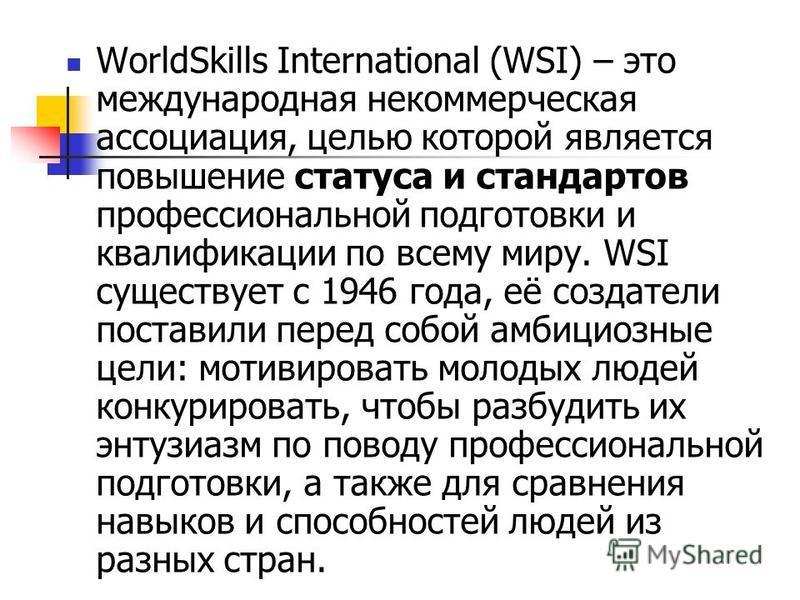WorldSkills International (WSI) – это международная некоммерческая ассоциация, целью которой является повышение статуса и стандартов профессиональной подготовки и квалификации по всему миру. WSI существует с 1946 года, её создатели поставили перед со