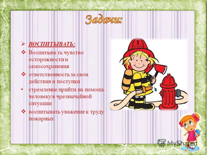 ВОСПИТЫВАТЬ: Воспитыва ть чувство осторожности и самосохранения ответственность за свои действия и поступки стремление прийти на помощь человеку в чрезвычайной ситуации воспитывать уважение к труду пожарных