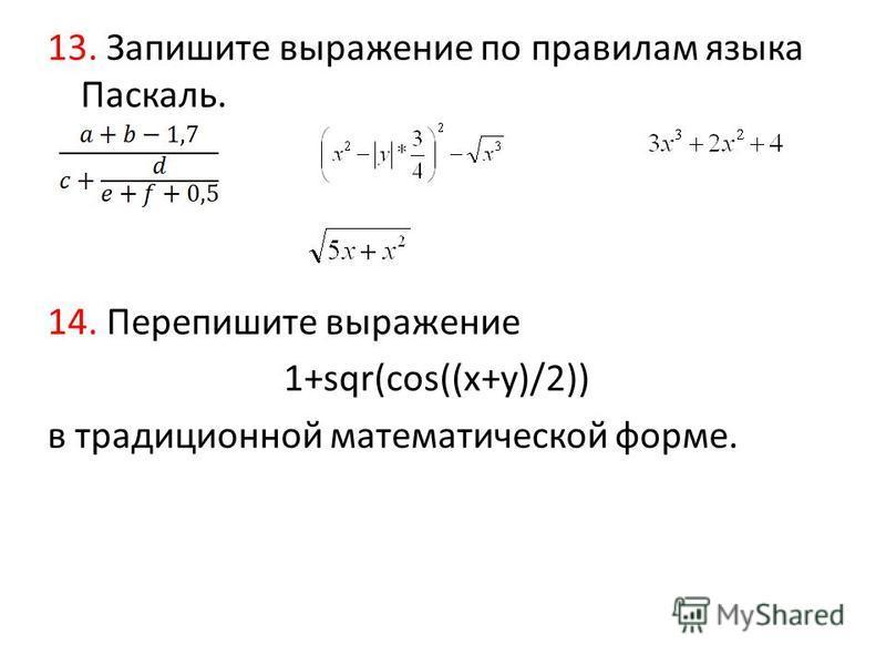 13. Запишите выражение по правилам языка Паскаль. 14. Перепишите выражение 1+sqr(cos((x+y)/2)) в традиционной математической форме.