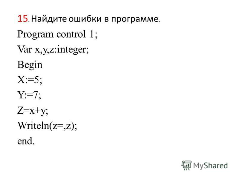 15. Найдите ошибки в программе. Program control 1; Var x,y,z:integer; Begin X:=5; Y:=7; Z=x+y; Writeln(z=,z); end.