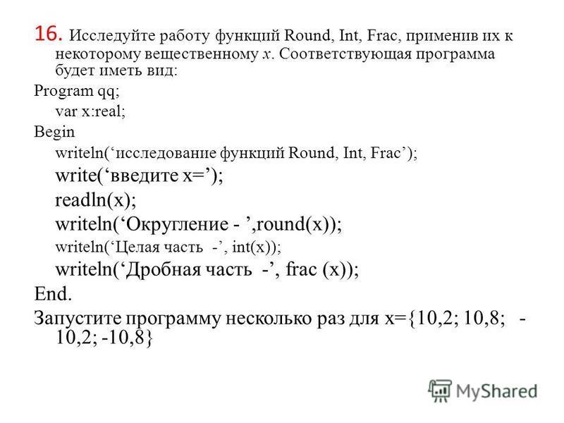 16. Исследуйте работу функций Round, Int, Frac, применив их к некоторому вещественному х. Соответствующая программа будет иметь вид: Program qq; var x:real; Begin writeln(исследование функций Round, Int, Frac); write(введите x=); readln(x); writeln(О