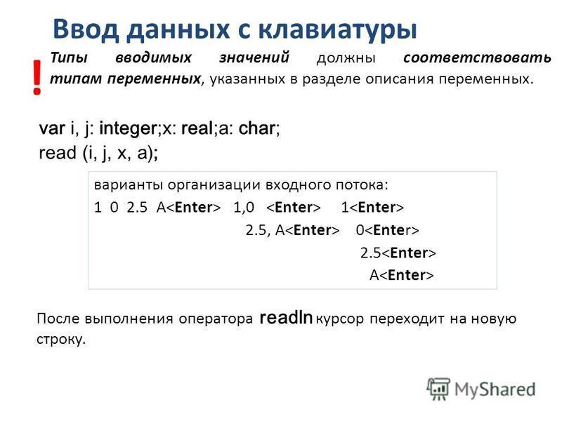 Ввод данных с клавиатуры var i, j: integer;x: real;a: char; read (i, j, x, a); После выполнения оператора readln курсор переходит на новую строку. варианты организации входного потока: 1 0 2.5 А 1,0 1 2.5, А 0 2.5 А Типы вводимых значений должны соот