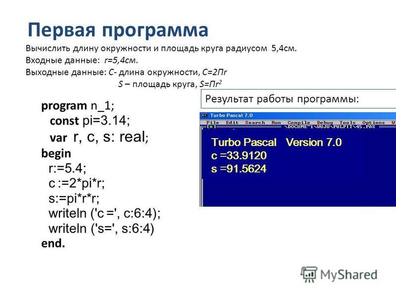 Первая программа program n_1; const pi=3.14; var r, c, s: real ; begin r:=5.4; c :=2*pi*r; s:=pi*r*r; writeln ('c =', c:6:4); writeln ('s=', s:6:4) end. Результат работы программы: Turbo Pascal Version 7.0 c =33.9120 s =91.5624 Вычислить длину окружн