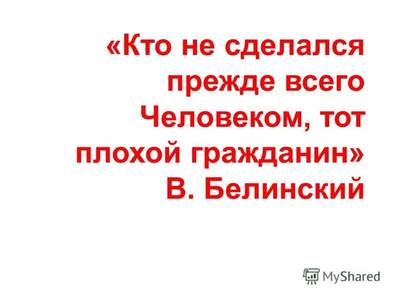 «Кто не сделался прежде всего Человеком, тот плохой гражданин» В. Белинский