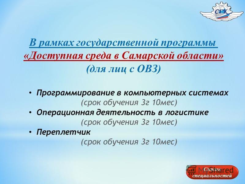 В рамках государственной программы «Доступная среда в Самарской области» (для лиц с ОВЗ) Программирование в компьютерных системах (срок обучения 3 г 10 мес) Операционная деятельность в логистике (срок обучения 3 г 10 мес) Переплетчик (срок обучения 3