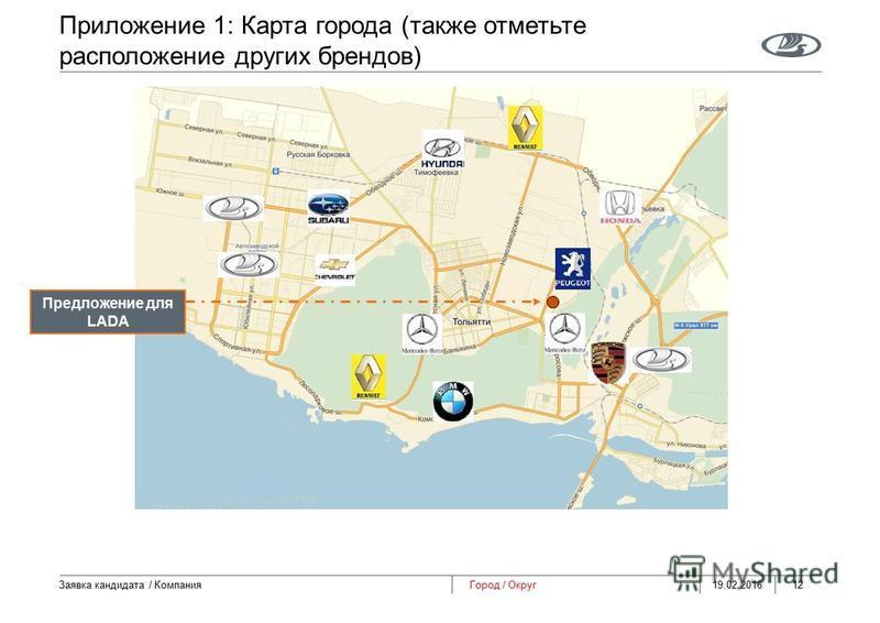 Приложение 1: Карта города (также отметьте расположение других брендов) 19.02.2016 Заявка кандидата / Компания 12 Город / Округ Предложение для LADA