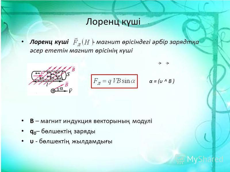 Лоренц күші Лоренц күші - магнит өрісіндегі әрбір зарядтқа әсер ететін магнит өрісінің күші В – магнит индукция векторының модулі q 0 – бөлшектің заряды υ - бөлшектің жылдамдығы α = (υ ^ B )