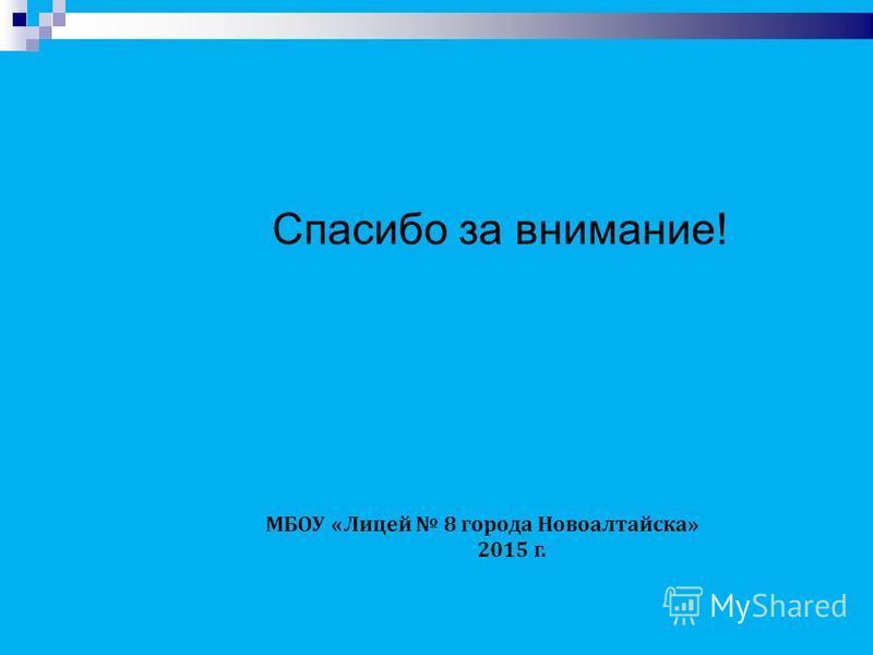 Спасибо за внимание! МБОУ «Лицей 8 города Новоалтайска» 2015 г.