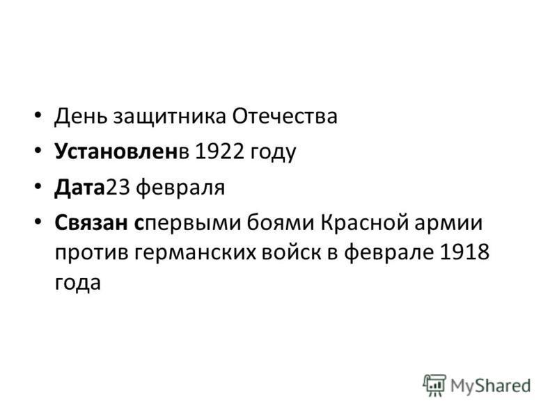День защитника Отечества Установленв 1922 году Дата 23 февраля Связан с первыми боями Красной армии против германских войск в феврале 1918 года