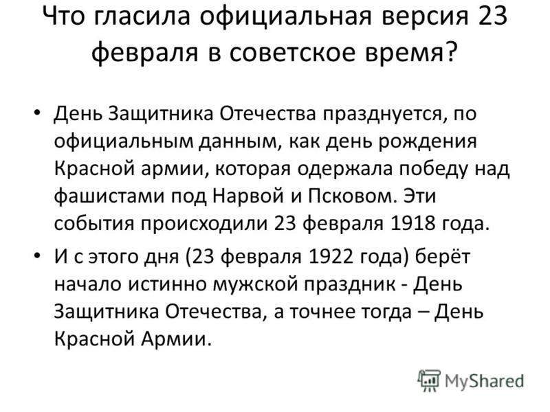 Что гласила официальная версия 23 февраля в советское время? День Защитника Отечества празднуется, по официальным данным, как день рождения Красной армии, которая одержала победу над фашистами под Нарвой и Псковом. Эти события происходили 23 февраля