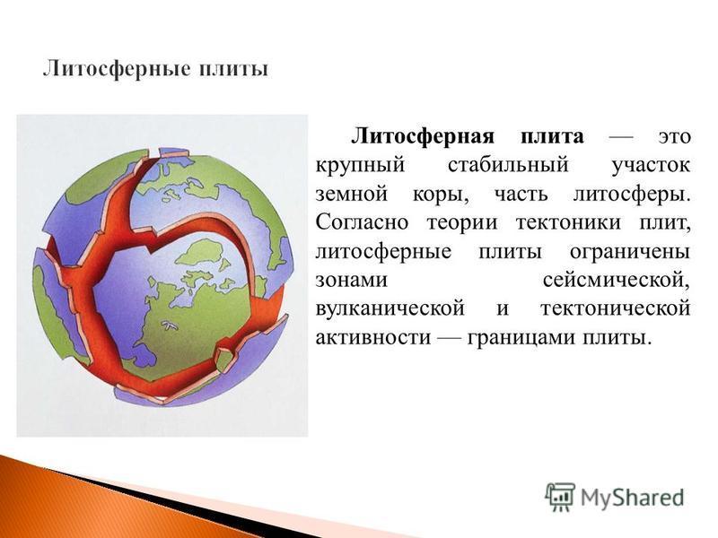 Литосферная плита это крупный стабильный участок земной коры, часть литосферы. Согласно теории тектоники плит, литосферные плиты ограничены зонами сейсмической, вулканической и тектонической активности границами плиты.