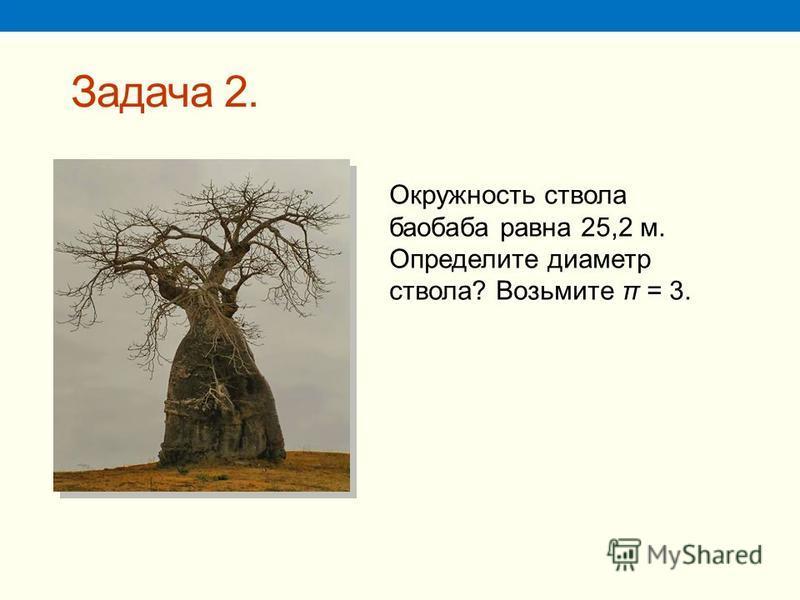 Задача 2. Возьмите π = 3. Окружность ствола баобаба равна 25,2 м. Определите диаметр ствола? Возьмите π = 3.