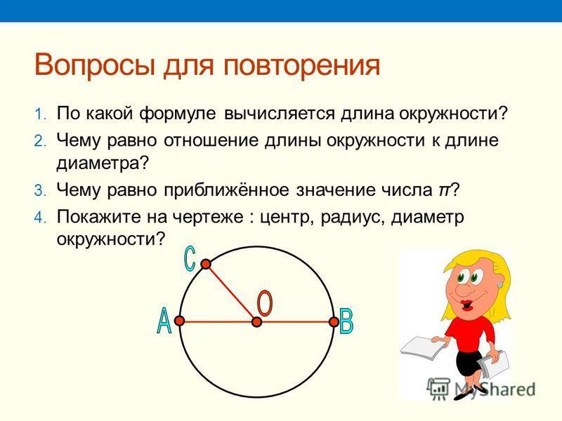Вопросы для повторения 1. По какой формуле вычисляется длина окружности? 2. Чему равно отношение длины окружности к длине диаметра? 3. Чему равно приближённое значение числа π? 4. Покажите на чертеже : центр, радиус, диаметр окружности?
