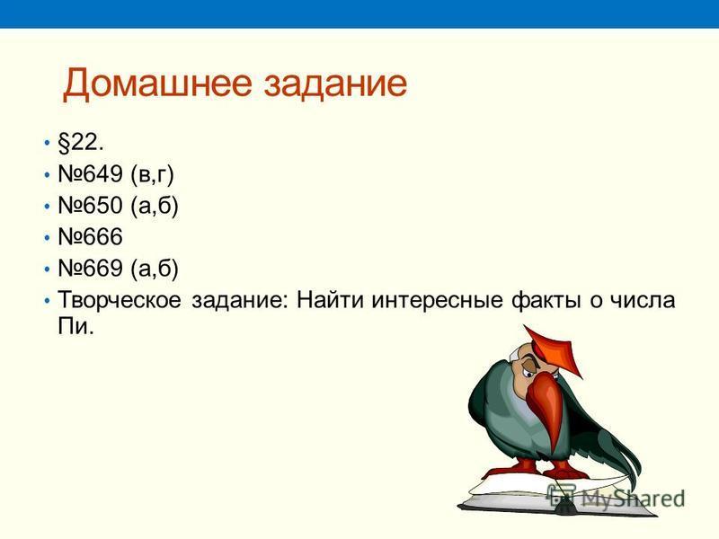 Домашнее задание §22. 649 (в,г) 650 (а,б) 666 669 (а,б) Творческое задание: Найти интересные факты о числа Пи.