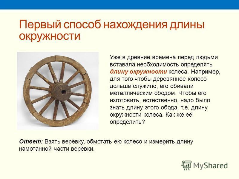 Первый способ нахождения длины окружности Уже в древние времена перед людьми вставала необходимость определять длину окружности колеса. Например, для того чтобы деревянное колесо дольше служило, его обивали металлическим ободом. Чтобы его изготовить,