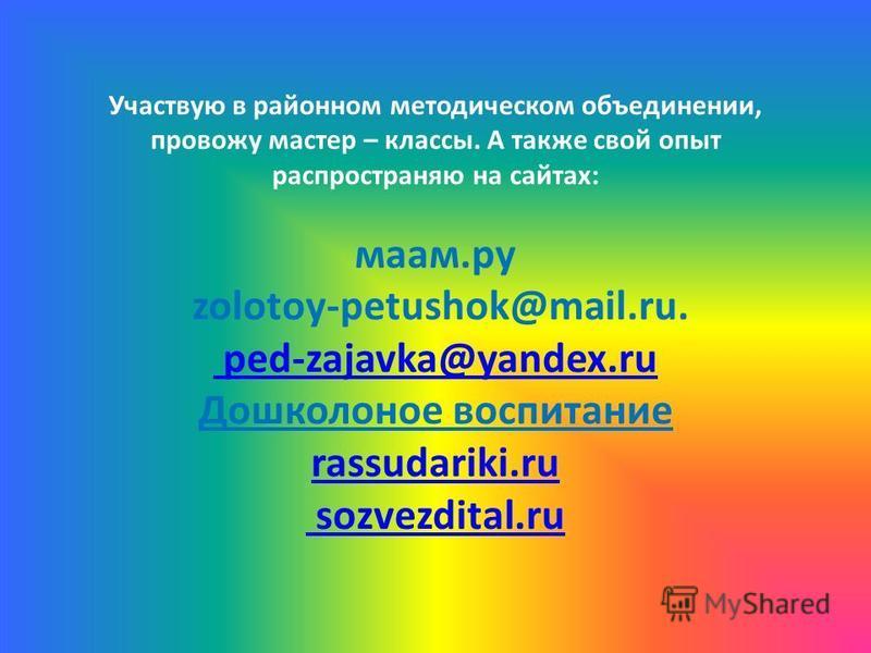 Участвую в районном методическом объединении, провожу мастер – классы. А также свой опыт распространяю на сайтах: мама.ру zolotoy-petushok@mail.ru. ped-zajavka@yandex.ru Дошколоное воспитание rassudariki.ru sozvezdital.ru ped-zajavka@yandex.ru rassud