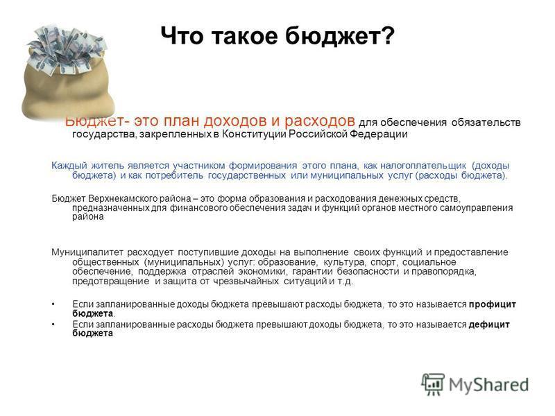 Что такое бюджет? Бюджет- это план доходов и расходов для обеспечения обязательств государства, закрепленных в Конституции Российской Федерации Каждый житель является участником формирования этого плана, как налогоплательщик (доходы бюджета) и как по