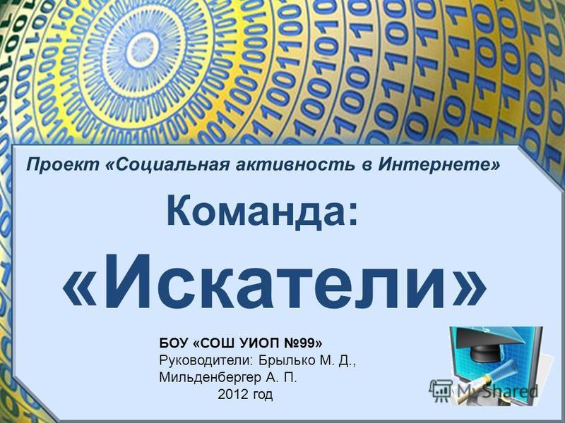 Проект «Социальная активность в Интернете» Команда: «Искатели» БОУ «СОШ УИОП 99» Руководители: Брылько М. Д., Мильденбергер А. П. 2012 год