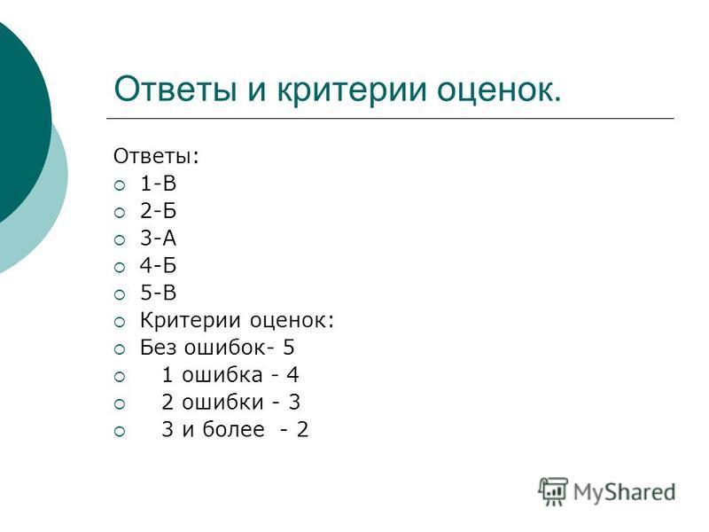 Ответы и критерии оценок. Ответы: 1-В 2-Б 3-А 4-Б 5-В Критерии оценок: Без ошибок- 5 1 ошибка - 4 2 ошибки - 3 3 и более - 2
