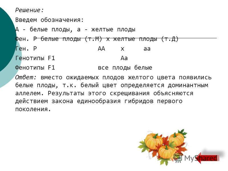 Решение: Введем обозначения: А - белые плоды, а - желтые плоды Фен. Р белые плоды (т.М) х желтые плоды (т.Д) Ген. РААха Генотипы F1Аа Фенотипы F1 все плоды белые Ответ: вместо ожидаемых плодов желтого цвета появились белые плоды, т.к. белый цвет опре