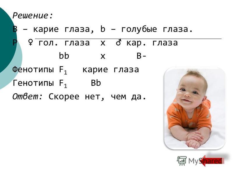 Решение: B – карие глаза, b – голубые глаза. Р гол. глаза х кар. глаза bb х B- Фенотипы F 1 карие глаза Генотипы F 1 Bb Ответ: Скорее нет, чем да.