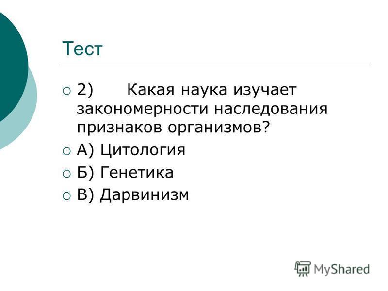 Тест 2) Какая наука изучает закономерности наследования признаков организмов? А) Цитология Б) Генетика В) Дарвинизм