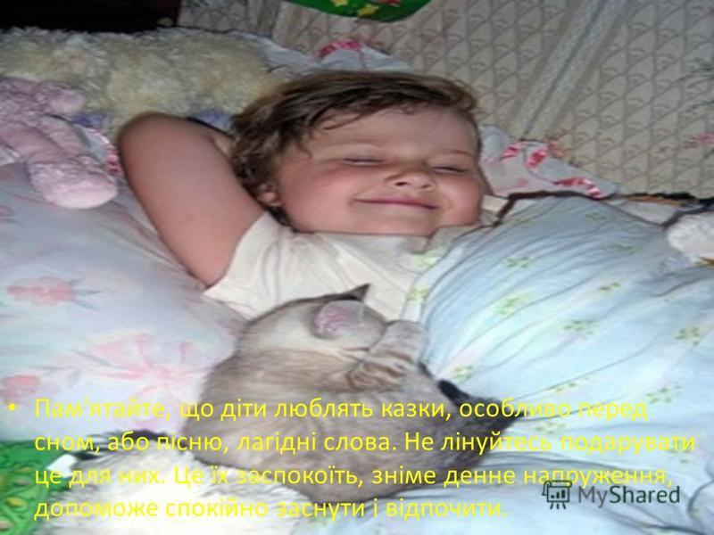 Пам'ятайте, що діти люблять казки, особливо перед сном, або пісню, лагідні слова. Не лінуйтесь подарувати це для них. Це їх заспокоїть, зніме денне напруження, допоможе спокійно заснути і відпочити.