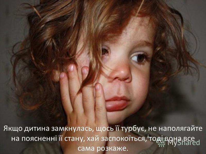 Якщо дитина замкнулась, щось її турбує, не наполягайте на поясненні її стану, хай заспокоїться, тоді вона все сама розкаже.