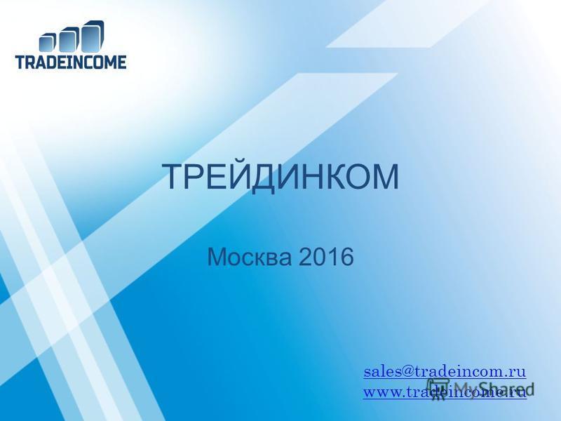 ТРЕЙДИНКОМ Москва 2016 sales@tradeincom.ru www.tradeincome.ru
