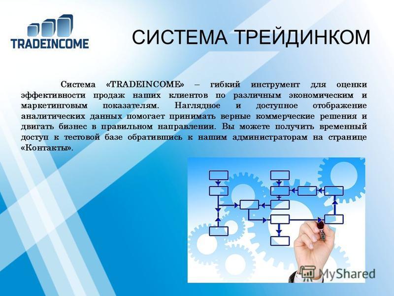 СИСТЕМА ТРЕЙДИНКОМ Система «TRADEINCOME» – гибкий инструмент для оценки эффективности продаж наших клиентов по различным экономическим и маркетинговым показателям. Наглядное и доступное отображение аналитических данных помогает принимать верные комме