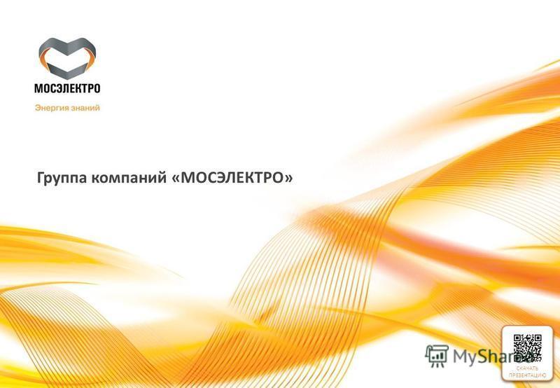 СКАЧАТЬ ПРЕЗЕНТАЦИЮ Группа компаний «МОСЭЛЕКТРО» СКАЧАТЬ ПРЕЗЕНТАЦИЮ