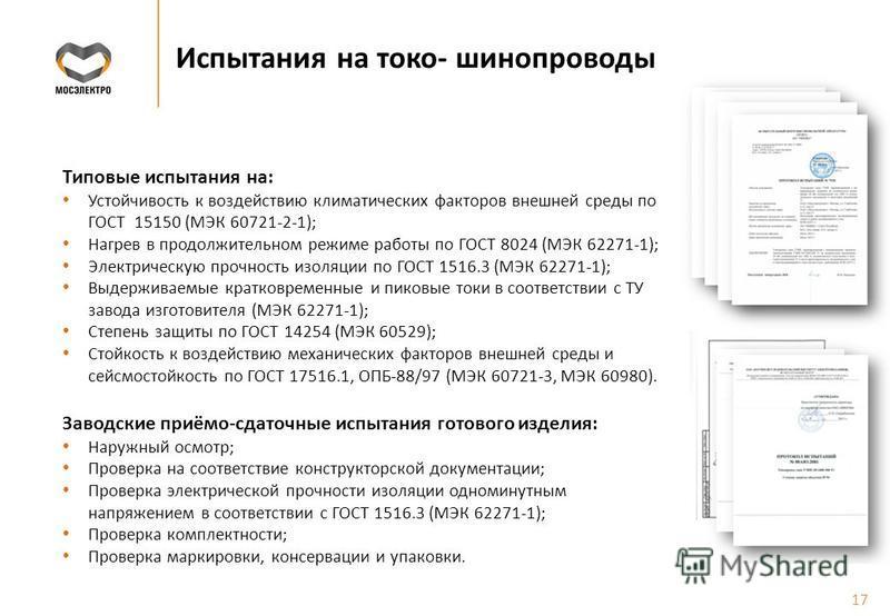 Испытания на токо- шинопроводы Типовые испытания на: Устойчивость к воздействию климатических факторов внешней среды по ГОСТ 15150 (МЭК 60721-2-1); Нагрев в продолжительном режиме работы по ГОСТ 8024 (МЭК 62271-1); Электрическую прочность изоляции по