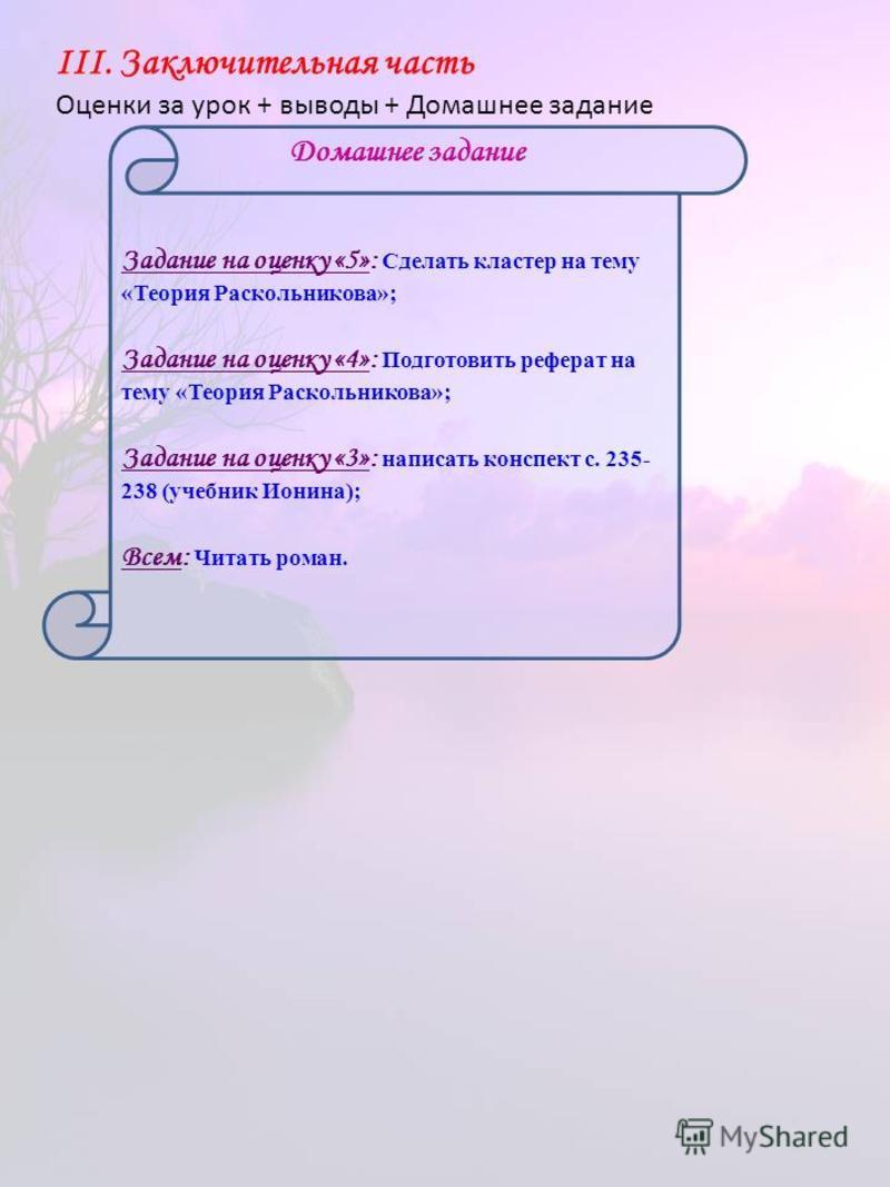 Задание на оценку «5»: Сделать кластер на тему «Теория Раскольникова»; Задание на оценку «4»: Подготовить реферат на тему «Теория Раскольникова»; Задание на оценку «3»: написать конспект с. 235- 238 (учебник Ионина); Всем: Читать роман. Домашнее зада