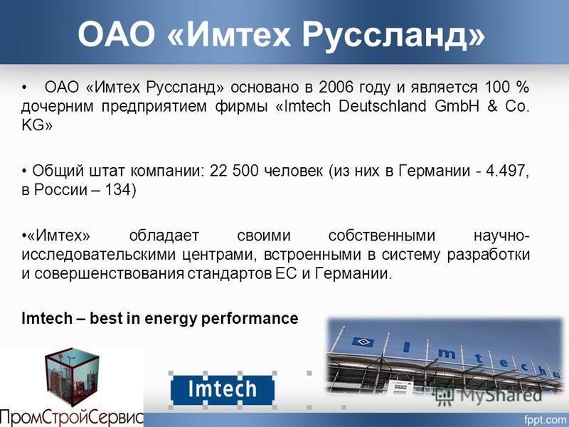 ОАО «Имтех Руссланд» ОАО «Имтех Руссланд» основано в 2006 году и является 100 % дочерним предприятием фирмы «Imtech Deutschland GmbH & Co. KG» Общий штат компании: 22 500 человек (из них в Германии - 4.497, в России – 134) «Имтех» обладает своими соб