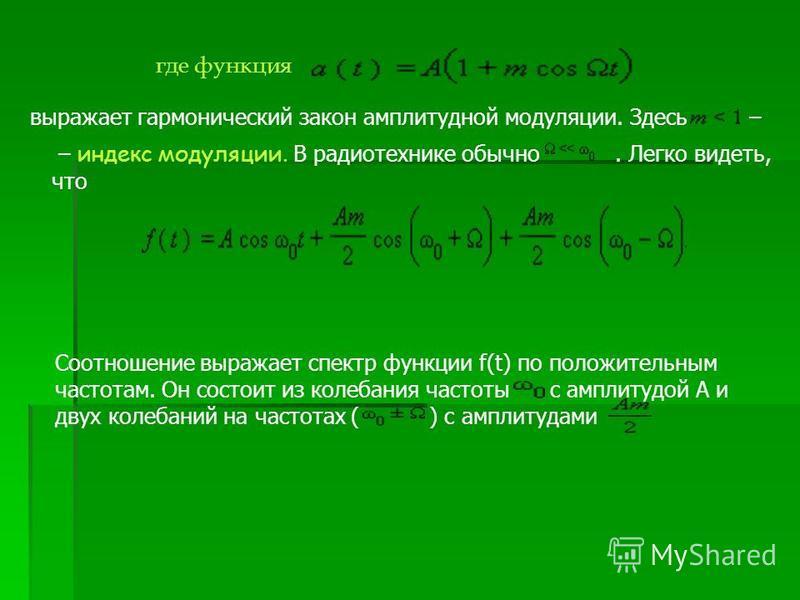 где функция выражает гармонический закон амплитудной модуляции. Здесь – – индекс модуляции. В радиотехнике обычно. Легко видеть, что Соотношение выражает спектр функции f(t) по положительным частотам. Он состойт из колебания частоты с амплитудой A и