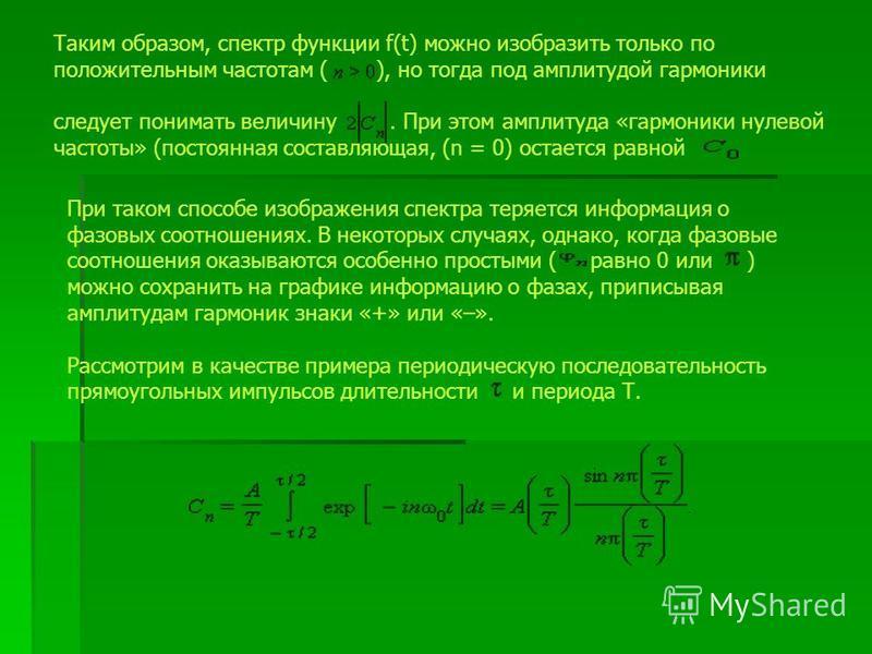 Таким образом, спектр функции f(t) можно изобразить только по положительным частотам ( ), но тогда под амплитудой гармоники следует понимать величину. При этом амплитуда «гармоники нулевой частоты» (постоянная составляющая, (n = 0) остается равной Пр
