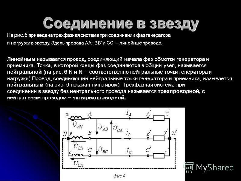 Соединение в звезду На рис.6 приведена трехфазная система при соединении фаз генератора и нагрузки в звезду. Здесь провода АА, ВВ и СС – линейные провода. Линейным называется провод, соединяющий начала фаз обмотки генератора и приемника. Точка, в кот