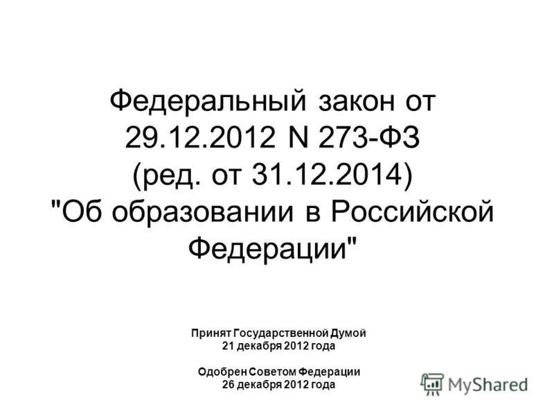Федеральный закон от 29.12.2012 N 273-ФЗ (ред. от 31.12.2014) Об образовании в Российской Федерации Принят Государственной Думой 21 декабря 2012 года Одобрен Советом Федерации 26 декабря 2012 года