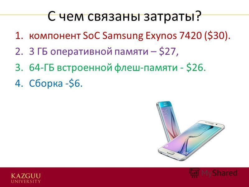 С чем связаны затраты? 1. компонент SoC Samsung Exynos 7420 ($30). 2.3 ГБ оперативной памяти – $27, 3.64-ГБ встроенной флеш-памяти - $26. 4. Сборка -$6.